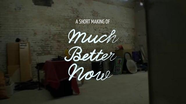 Much Better Now - A short making of
